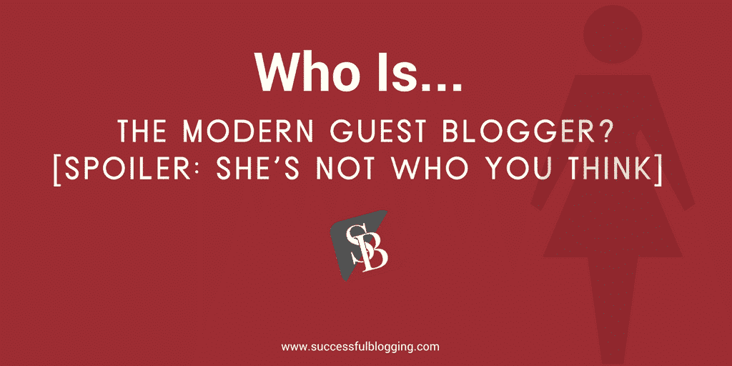 Who Is The Modern Guest Blogger? [Spoiler: She's Not Who You Think]